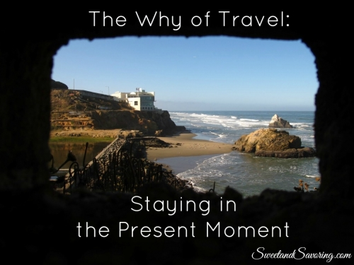 The Why of Travel: Staying in the Present Moment - Sweet and Savoring