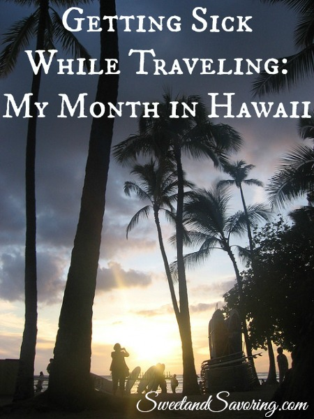 Getting Sick While Traveling - My Month In Hawaii - Sweet and Savoring