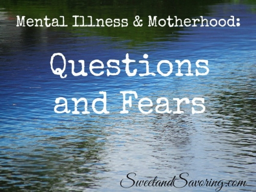 Mental Illness and Motherhood: Questions and Fears - Sweet and Savoring